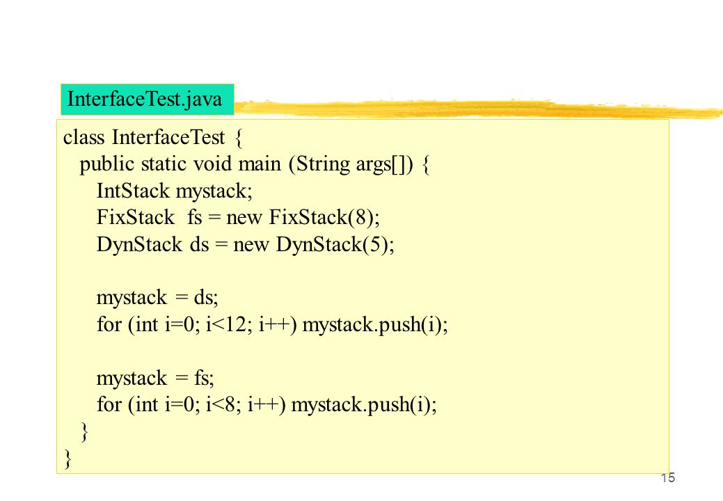InterfaceTest.java class InterfaceTest { public static void main (String args[]) { IntStack mystack;